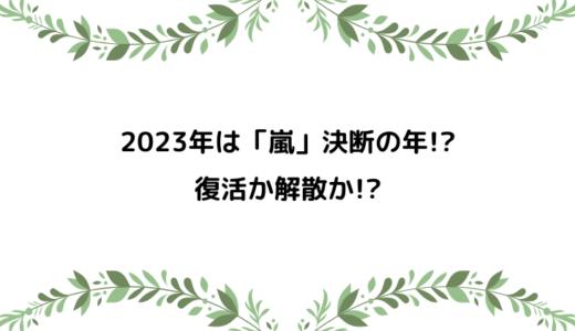 2023年は嵐復活・解散決断の年?あさチャンでの発言は意味がある!?