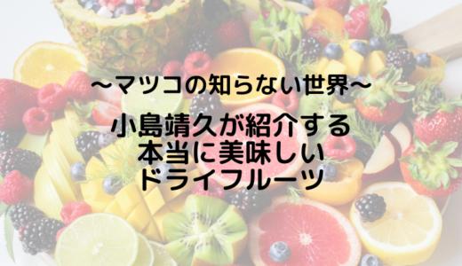 マツコも絶賛!小島靖久が紹介する本当に美味しいドライフルーツとは?
