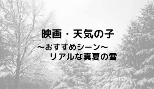 映画「天気の子」のおすすめシーン!地味にリアルな真夏の雪が美しい!